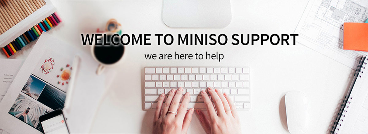 Welcome to MINISO support, we are here to help.